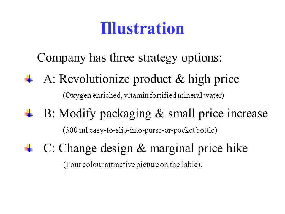 Illustration Company has three strategy options: A: Revolutionize product & high price (Oxygen enriched, vitamin fortified mineral water) B: Modify packaging & small price increase (300 ml easy-to-slip-into-purse-or-pocket bottle) C: Change design & marginal price hike (Four colour attractive picture on the lable).