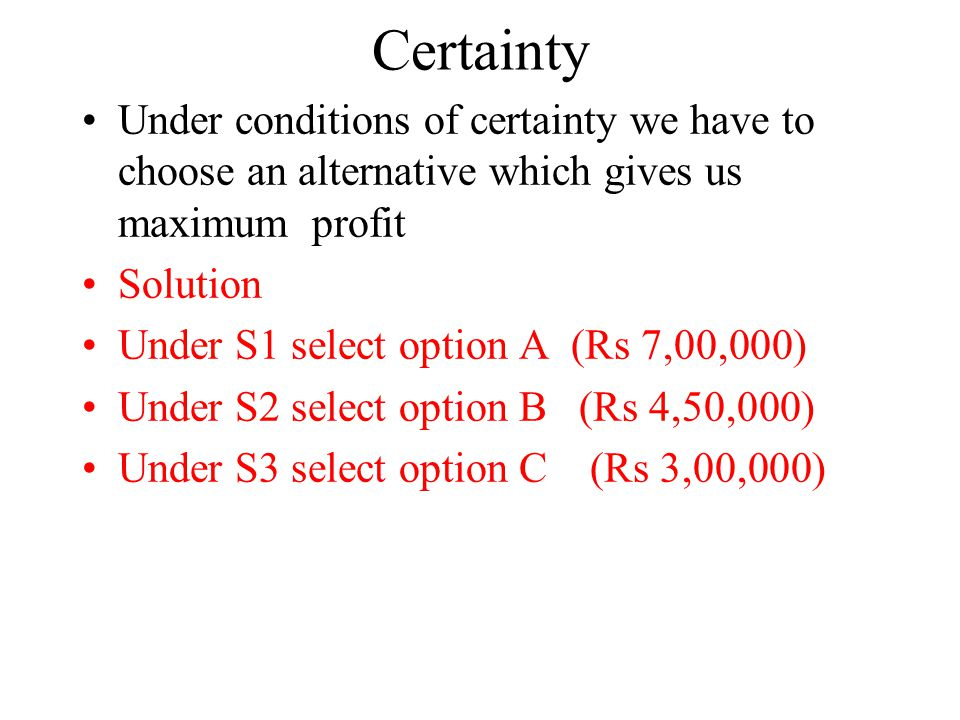 Certainty Under conditions of certainty we have to choose an alternative which gives us maximum profit Solution Under S1 select option A (Rs 7,00,000) Under S2 select option B (Rs 4,50,000) Under S3 select option C (Rs 3,00,000)