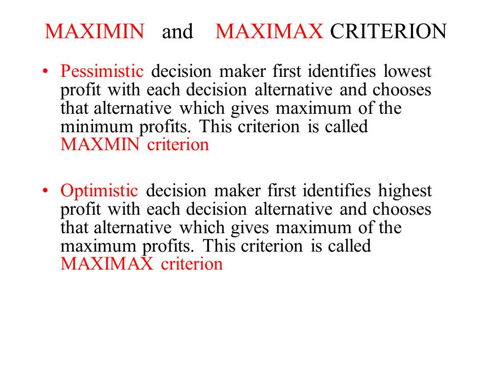 MAXIMIN and MAXIMAX CRITERION Pessimistic decision maker first identifies lowest profit with each decision alternative and chooses that alternative which gives maximum of the minimum profits.