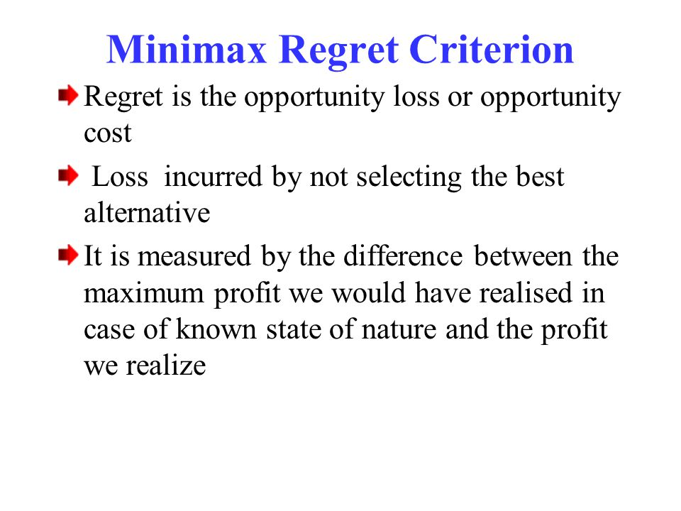 Minimax Regret Criterion Regret is the opportunity loss or opportunity cost Loss incurred by not selecting the best alternative It is measured by the difference between the maximum profit we would have realised in case of known state of nature and the profit we realize