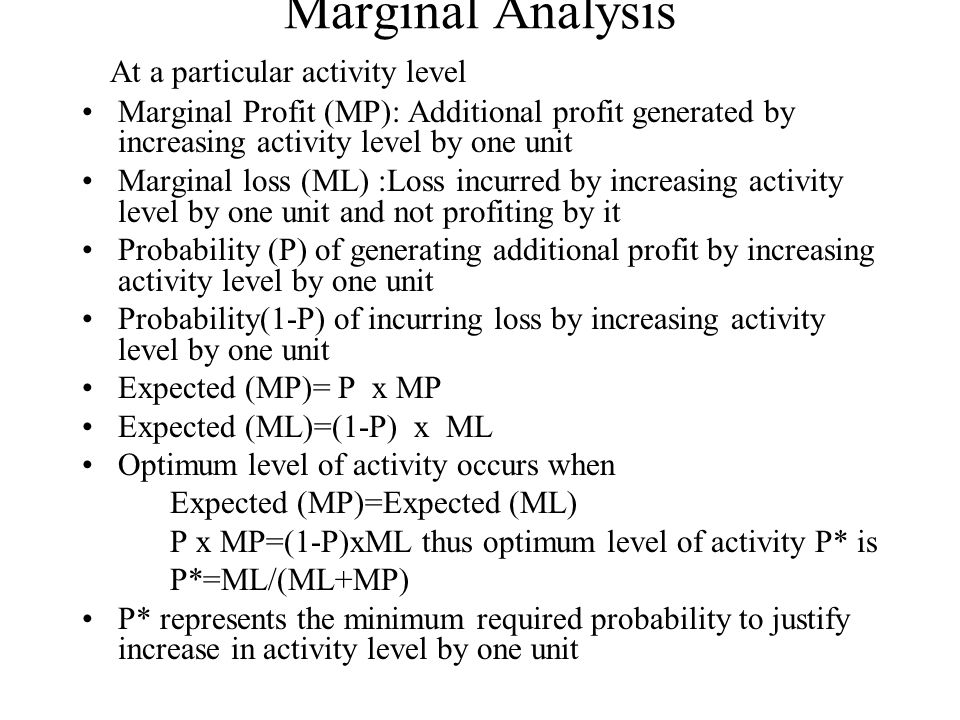 Marginal Analysis At a particular activity level Marginal Profit (MP): Additional profit generated by increasing activity level by one unit Marginal loss (ML) :Loss incurred by increasing activity level by one unit and not profiting by it Probability (P) of generating additional profit by increasing activity level by one unit Probability(1-P) of incurring loss by increasing activity level by one unit Expected (MP)= P x MP Expected (ML)=(1-P) x ML Optimum level of activity occurs when Expected (MP)=Expected (ML) P x MP=(1-P)xML thus optimum level of activity P* is P*=ML/(ML+MP) P* represents the minimum required probability to justify increase in activity level by one unit