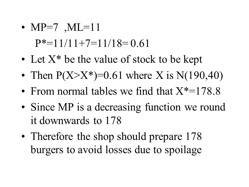 MP=7,ML=11 P*=11/11+7=11/18= 0.61 Let X* be the value of stock to be kept Then P(X>X*)=0.61 where X is N(190,40) From normal tables we find that X*=178.8 Since MP is a decreasing function we round it downwards to 178 Therefore the shop should prepare 178 burgers to avoid losses due to spoilage