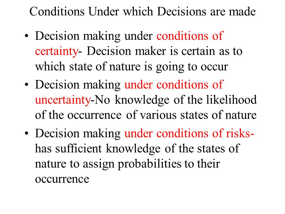 Conditions Under which Decisions are made Decision making under conditions of certainty- Decision maker is certain as to which state of nature is going to occur Decision making under conditions of uncertainty-No knowledge of the likelihood of the occurrence of various states of nature Decision making under conditions of risks- has sufficient knowledge of the states of nature to assign probabilities to their occurrence