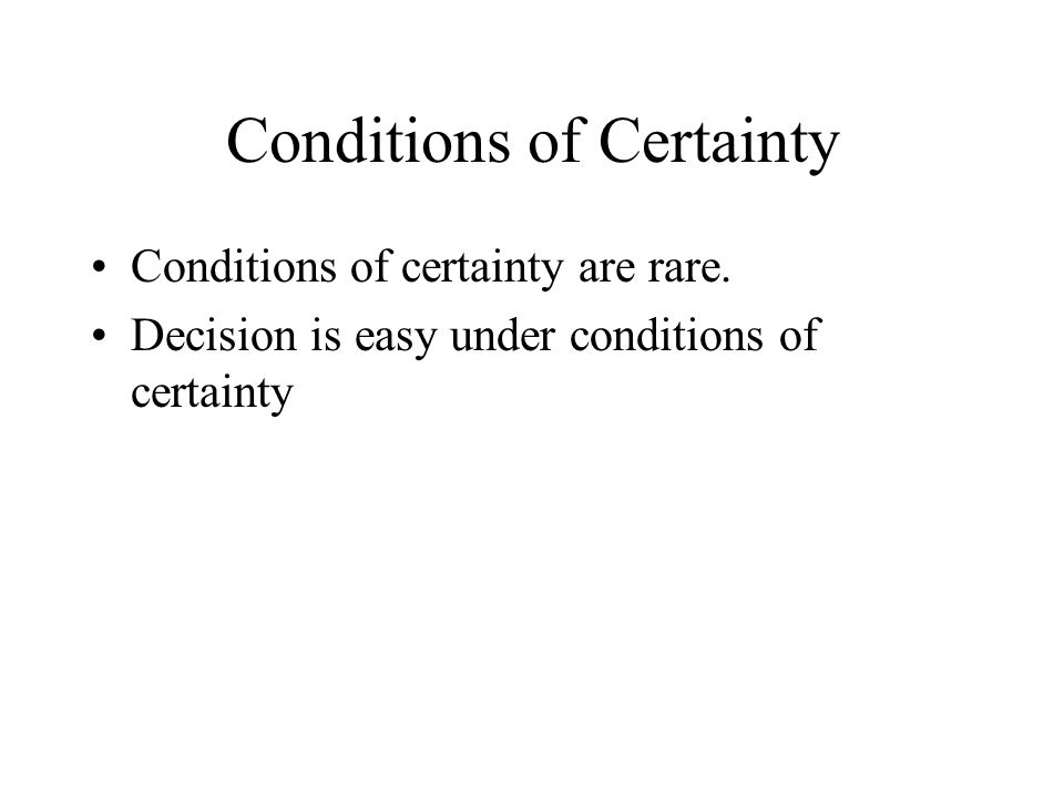 Conditions of Certainty Conditions of certainty are rare.