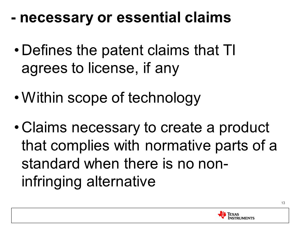 13 - necessary or essential claims Defines the patent claims that TI agrees to license, if any Within scope of technology Claims necessary to create a product that complies with normative parts of a standard when there is no non- infringing alternative