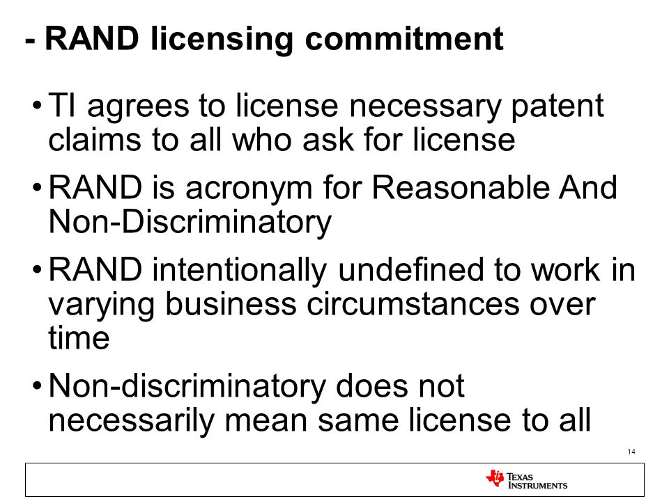 14 - RAND licensing commitment TI agrees to license necessary patent claims to all who ask for license RAND is acronym for Reasonable And Non-Discriminatory RAND intentionally undefined to work in varying business circumstances over time Non-discriminatory does not necessarily mean same license to all