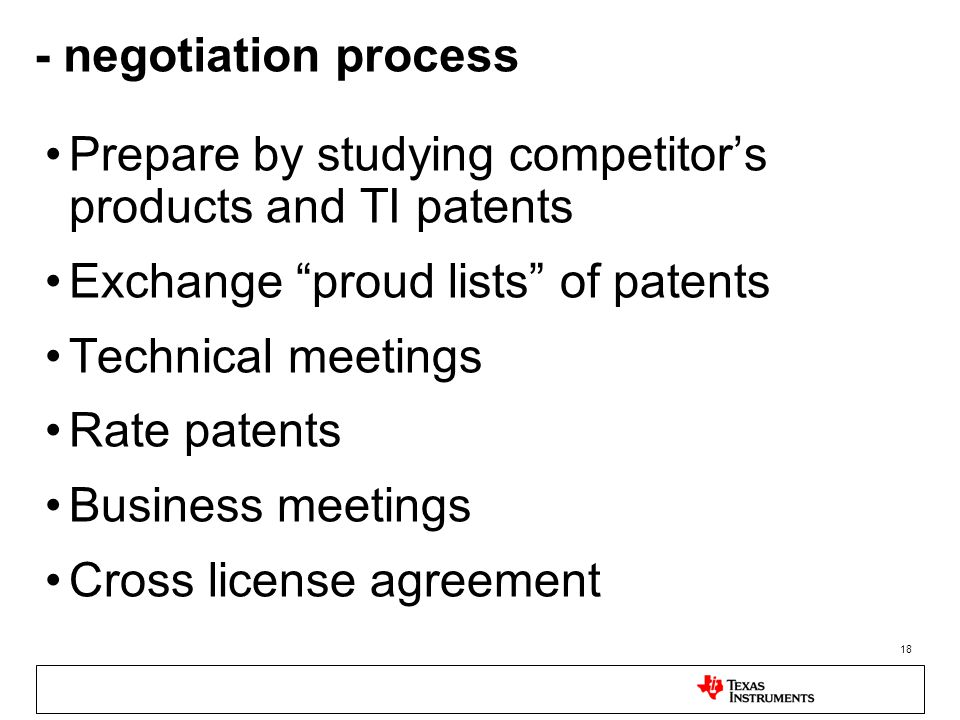 18 - negotiation process Prepare by studying competitor's products and TI patents Exchange proud lists of patents Technical meetings Rate patents Business meetings Cross license agreement