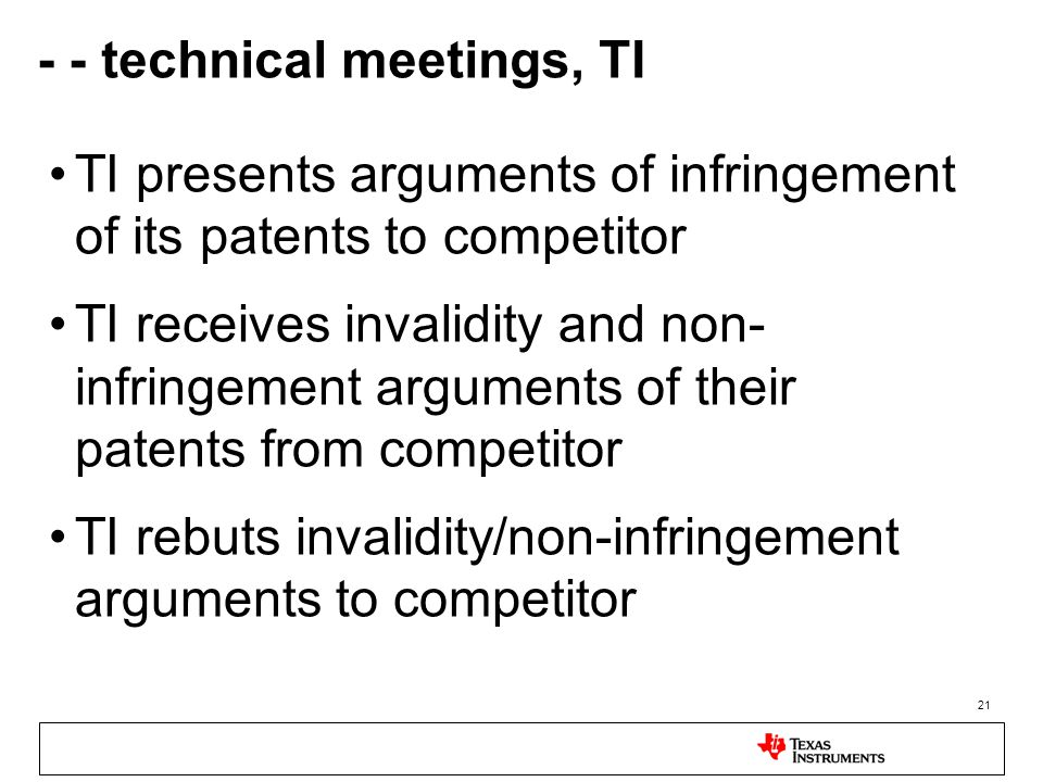 21 - - technical meetings, TI TI presents arguments of infringement of its patents to competitor TI receives invalidity and non- infringement arguments of their patents from competitor TI rebuts invalidity/non-infringement arguments to competitor