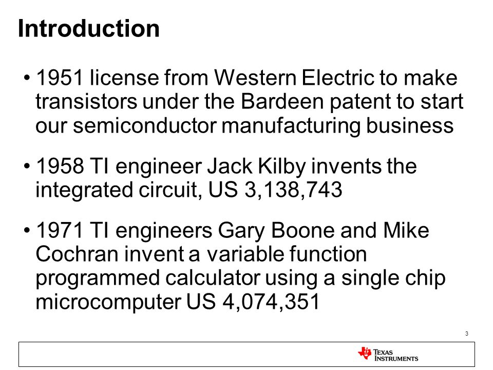 3 Introduction 1951 license from Western Electric to make transistors under the Bardeen patent to start our semiconductor manufacturing business 1958 TI engineer Jack Kilby invents the integrated circuit, US 3,138,743 1971 TI engineers Gary Boone and Mike Cochran invent a variable function programmed calculator using a single chip microcomputer US 4,074,351