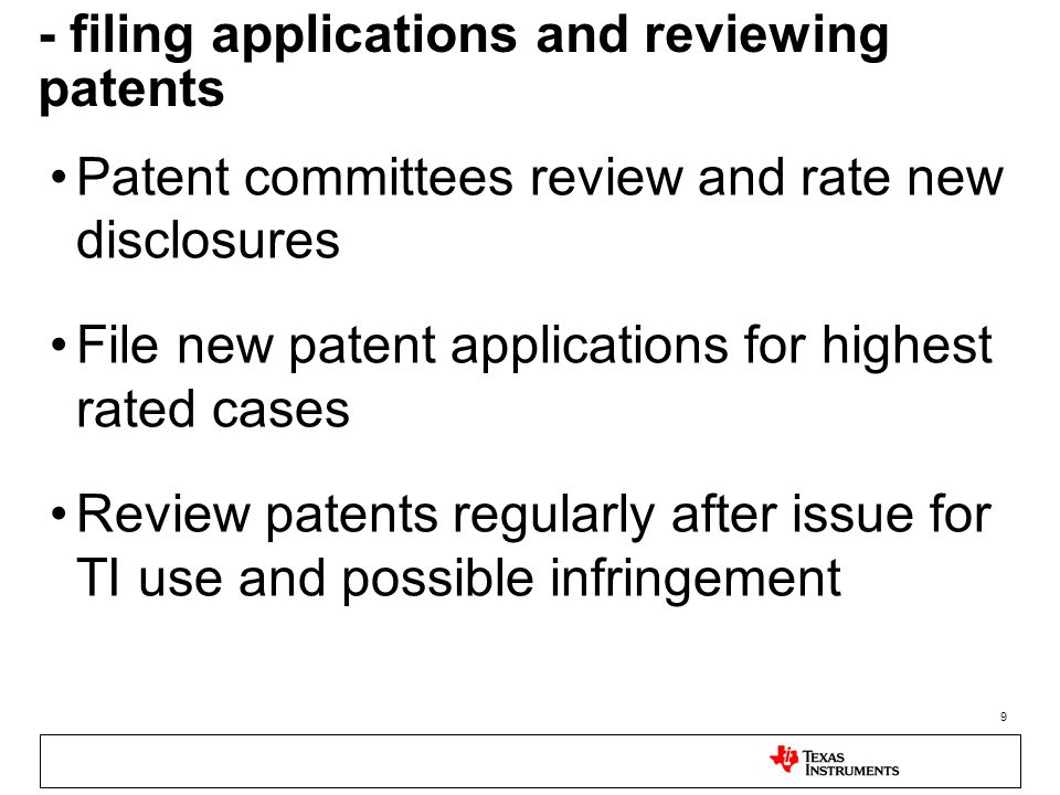 9 - filing applications and reviewing patents Patent committees review and rate new disclosures File new patent applications for highest rated cases Review patents regularly after issue for TI use and possible infringement