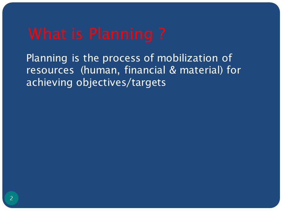 What is Planning ? Planning is the process of mobilization of resources (human, financial & material) for achieving objectives/targets 2