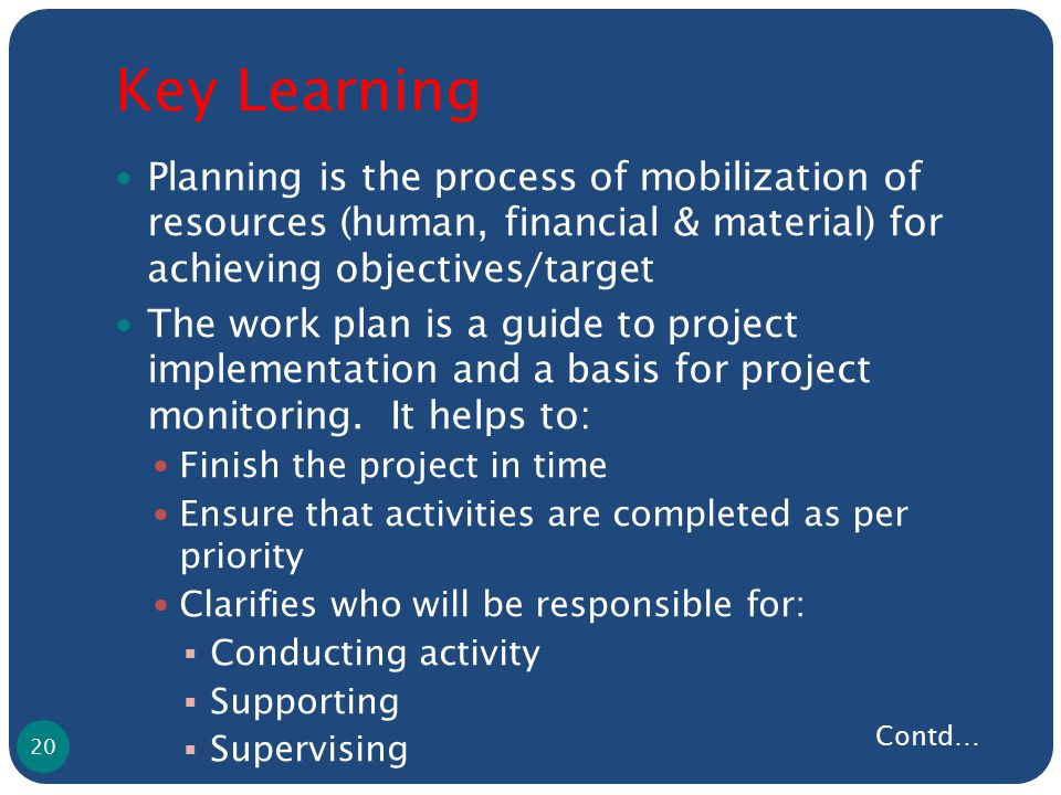 Key Learning Planning is the process of mobilization of resources (human, financial & material) for achieving objectives/target The work plan is a guide to project implementation and a basis for project monitoring.