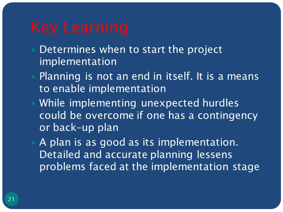 Key Learning Determines when to start the project implementation Planning is not an end in itself. It is a means to enable implementation While implem