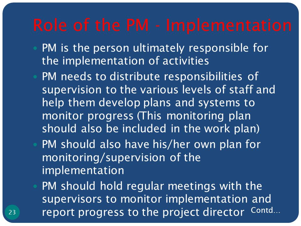 Role of the PM - Implementation PM is the person ultimately responsible for the implementation of activities PM needs to distribute responsibilities of supervision to the various levels of staff and help them develop plans and systems to monitor progress (This monitoring plan should also be included in the work plan) PM should also have his/her own plan for monitoring/supervision of the implementation PM should hold regular meetings with the supervisors to monitor implementation and report progress to the project director 23 Contd…