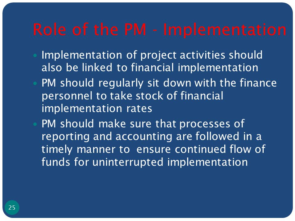 Role of the PM - Implementation Implementation of project activities should also be linked to financial implementation PM should regularly sit down with the finance personnel to take stock of financial implementation rates PM should make sure that processes of reporting and accounting are followed in a timely manner to ensure continued flow of funds for uninterrupted implementation 25