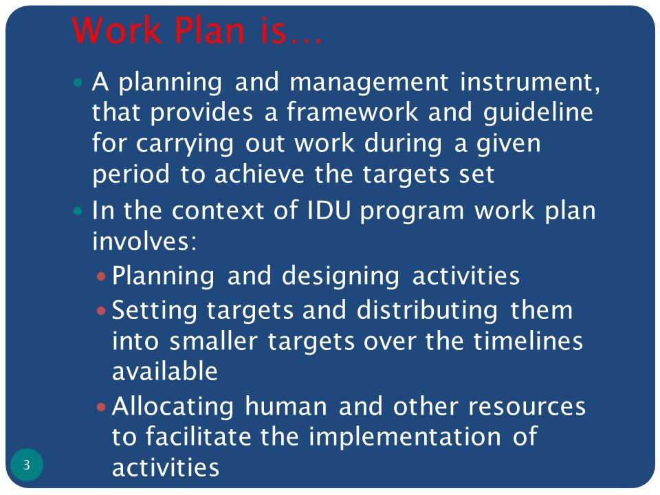 Work Plan is… A planning and management instrument, that provides a framework and guideline for carrying out work during a given period to achieve the targets set In the context of IDU program work plan involves: Planning and designing activities Setting targets and distributing them into smaller targets over the timelines available Allocating human and other resources to facilitate the implementation of activities 3