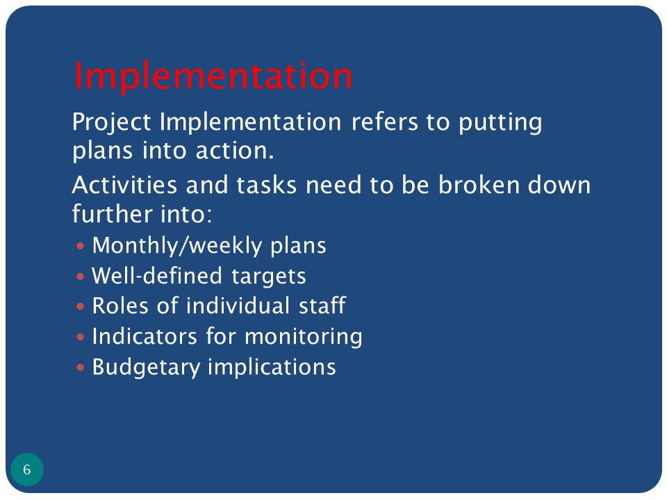Implementation Project Implementation refers to putting plans into action. Activities and tasks need to be broken down further into: Monthly/weekly pl