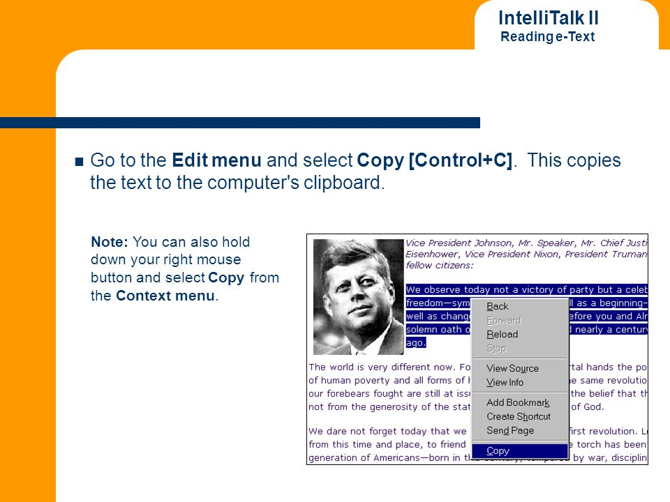 IntelliTalk II Reading e-Text Go to the Edit menu and select Copy [Control+C]. This copies the text to the computer's clipboard. Note: You can also ho