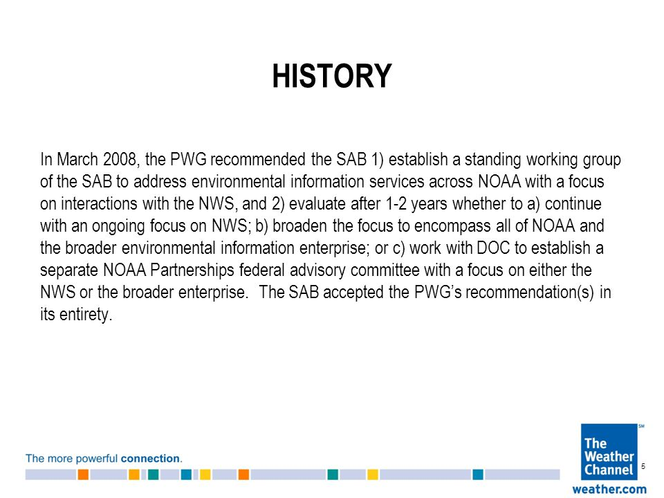 HISTORY In March 2008, the PWG recommended the SAB 1) establish a standing working group of the SAB to address environmental information services across NOAA with a focus on interactions with the NWS, and 2) evaluate after 1-2 years whether to a) continue with an ongoing focus on NWS; b) broaden the focus to encompass all of NOAA and the broader environmental information enterprise; or c) work with DOC to establish a separate NOAA Partnerships federal advisory committee with a focus on either the NWS or the broader enterprise.