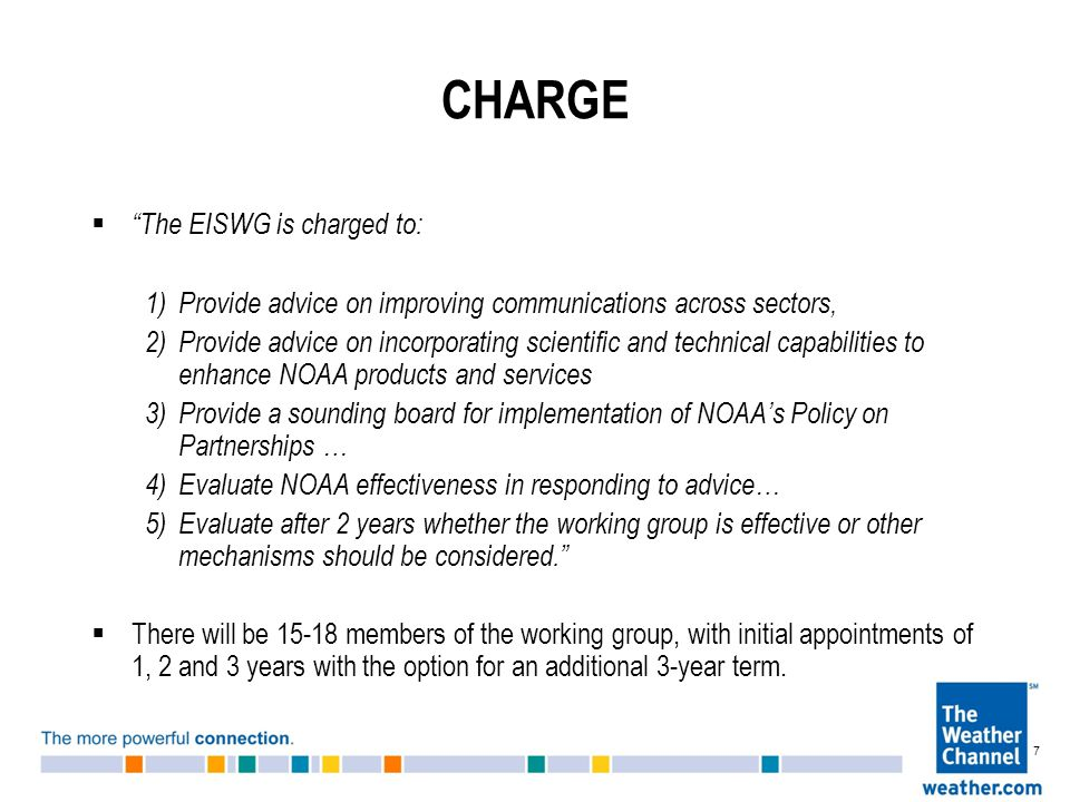 CHARGE  The EISWG is charged to: 1)Provide advice on improving communications across sectors, 2)Provide advice on incorporating scientific and technical capabilities to enhance NOAA products and services 3)Provide a sounding board for implementation of NOAA's Policy on Partnerships … 4)Evaluate NOAA effectiveness in responding to advice… 5)Evaluate after 2 years whether the working group is effective or other mechanisms should be considered.  There will be members of the working group, with initial appointments of 1, 2 and 3 years with the option for an additional 3-year term.