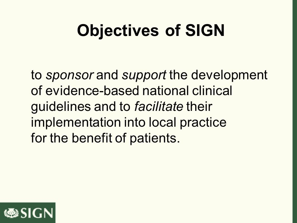 Objectives of SIGN to sponsor and support the development of evidence-based national clinical guidelines and to facilitate their implementation into local practice for the benefit of patients.