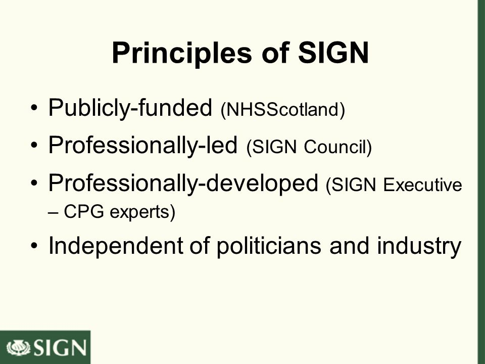 Principles of SIGN Publicly-funded (NHSScotland) Professionally-led (SIGN Council) Professionally-developed (SIGN Executive – CPG experts) Independent of politicians and industry