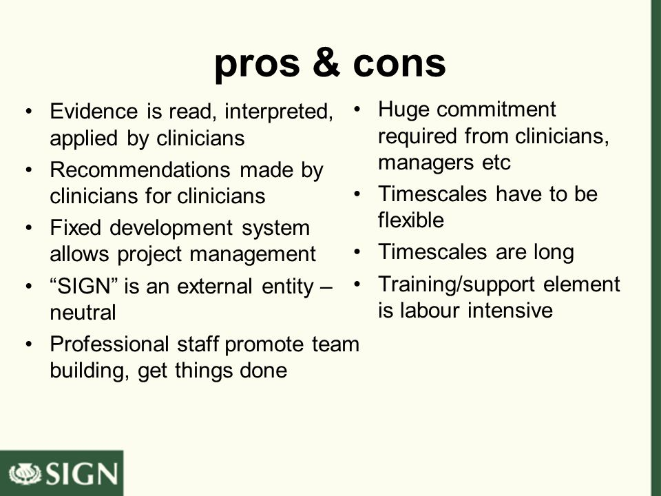 pros & cons Evidence is read, interpreted, applied by clinicians Recommendations made by clinicians for clinicians Fixed development system allows project management SIGN is an external entity – neutral Professional staff promote team building, get things done Huge commitment required from clinicians, managers etc Timescales have to be flexible Timescales are long Training/support element is labour intensive