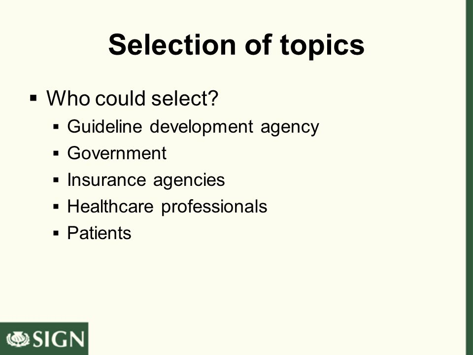 Selection of topics  Who could select?  Guideline development agency  Government  Insurance agencies  Healthcare professionals  Patients