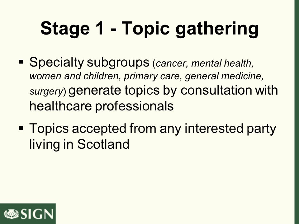 Stage 1 - Topic gathering  Specialty subgroups (cancer, mental health, women and children, primary care, general medicine, surgery) generate topics by consultation with healthcare professionals  Topics accepted from any interested party living in Scotland