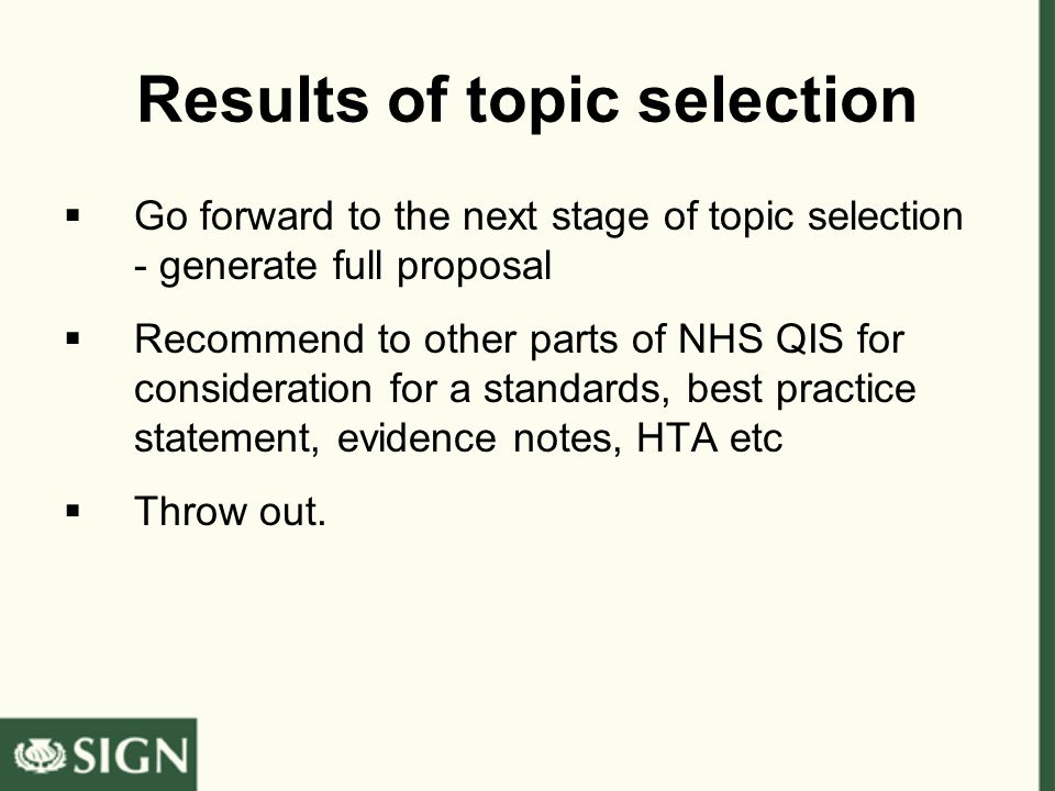 Results of topic selection  Go forward to the next stage of topic selection - generate full proposal  Recommend to other parts of NHS QIS for consideration for a standards, best practice statement, evidence notes, HTA etc  Throw out.