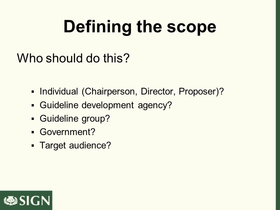 Defining the scope Who should do this?  Individual (Chairperson, Director, Proposer)?  Guideline development agency?  Guideline group?  Government