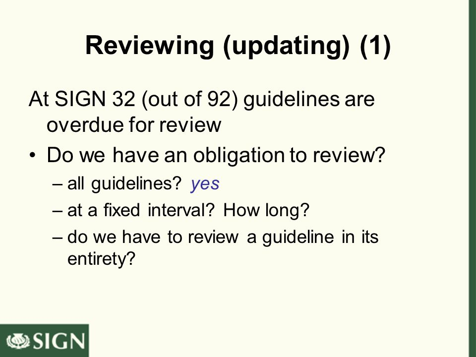 Reviewing (updating) (1) At SIGN 32 (out of 92) guidelines are overdue for review Do we have an obligation to review? –all guidelines? yes –at a fixed