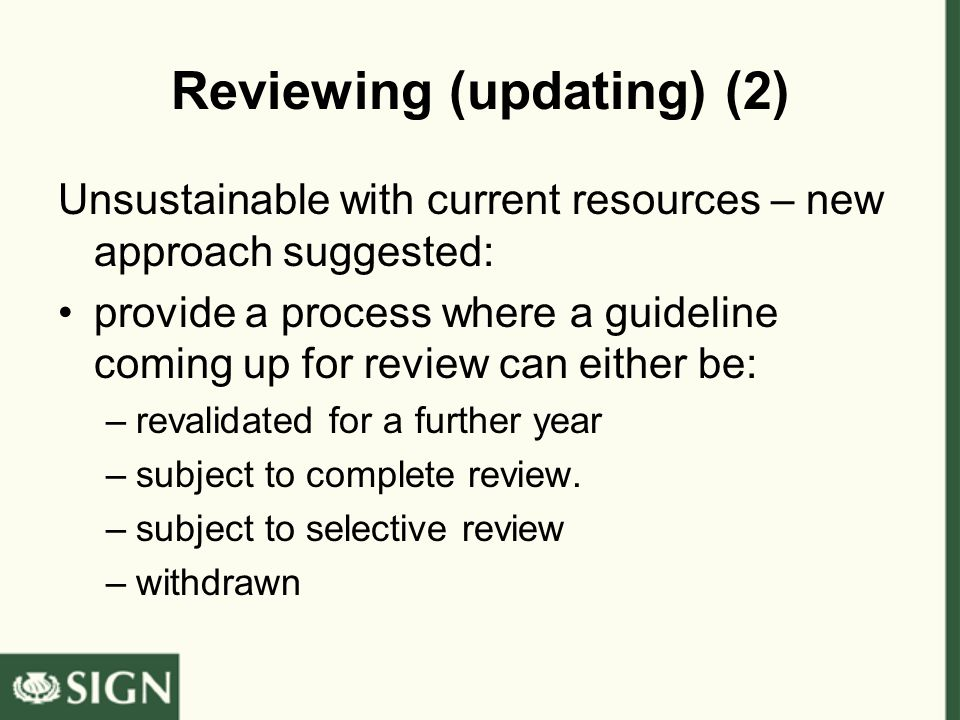 Reviewing (updating) (2) Unsustainable with current resources – new approach suggested: provide a process where a guideline coming up for review can either be: –revalidated for a further year –subject to complete review.