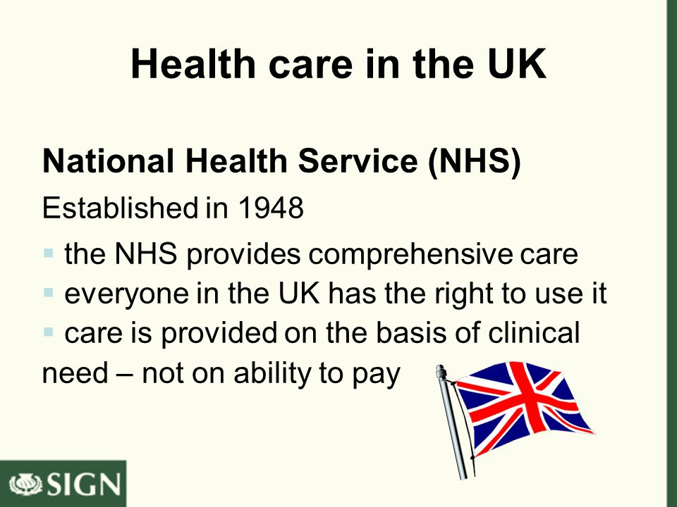 Health care in the UK National Health Service (NHS) Established in 1948  the NHS provides comprehensive care  everyone in the UK has the right to use it  care is provided on the basis of clinical need – not on ability to pay