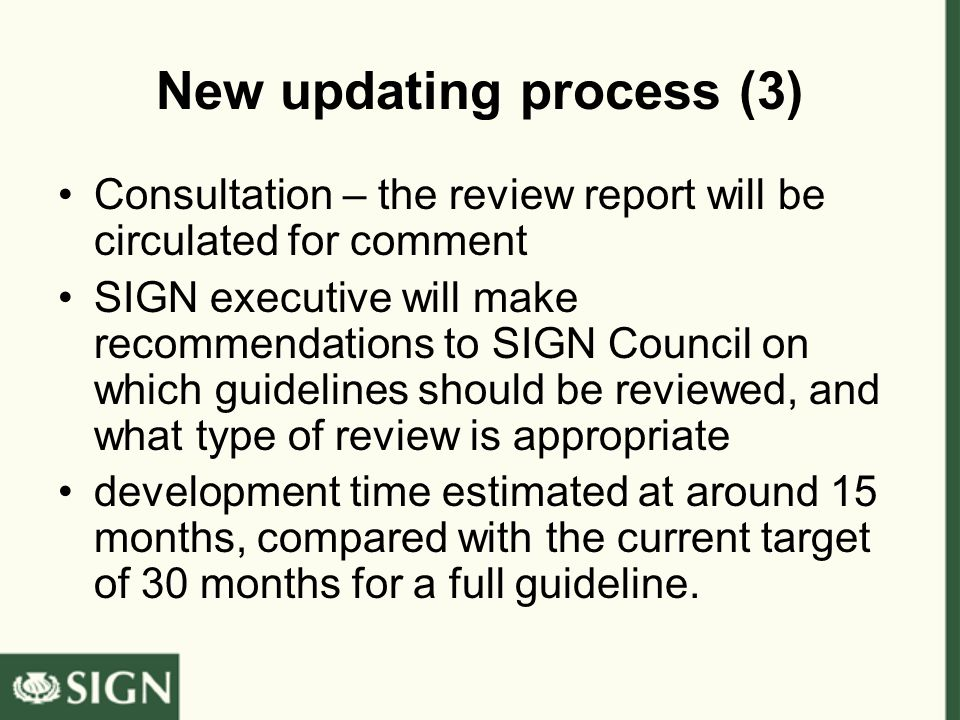 New updating process (3) Consultation – the review report will be circulated for comment SIGN executive will make recommendations to SIGN Council on which guidelines should be reviewed, and what type of review is appropriate development time estimated at around 15 months, compared with the current target of 30 months for a full guideline.