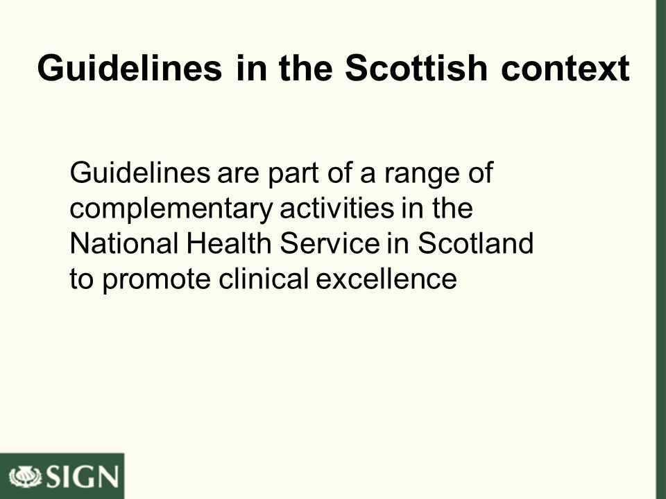 Guidelines in the Scottish context Guidelines are part of a range of complementary activities in the National Health Service in Scotland to promote clinical excellence