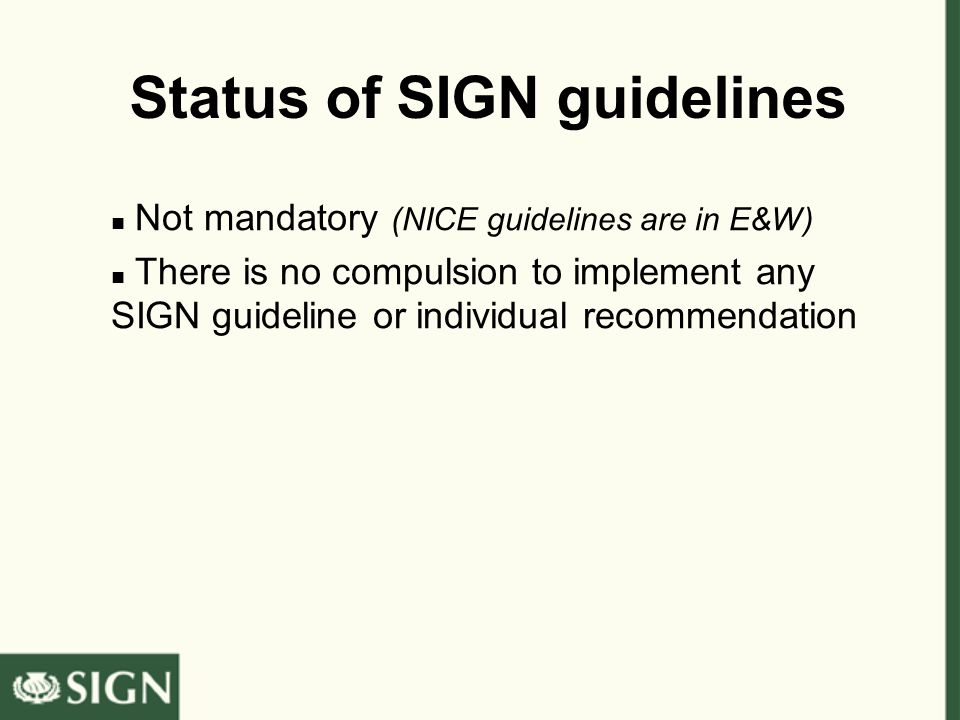 Status of SIGN guidelines Not mandatory (NICE guidelines are in E&W) There is no compulsion to implement any SIGN guideline or individual recommendati