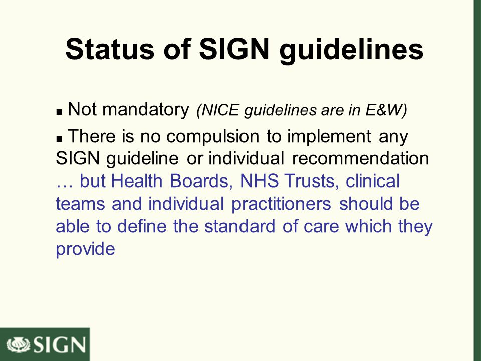 Status of SIGN guidelines Not mandatory (NICE guidelines are in E&W) There is no compulsion to implement any SIGN guideline or individual recommendation … but Health Boards, NHS Trusts, clinical teams and individual practitioners should be able to define the standard of care which they provide