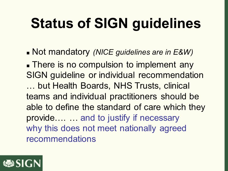 Status of SIGN guidelines Not mandatory (NICE guidelines are in E&W) There is no compulsion to implement any SIGN guideline or individual recommendation … but Health Boards, NHS Trusts, clinical teams and individual practitioners should be able to define the standard of care which they provide….
