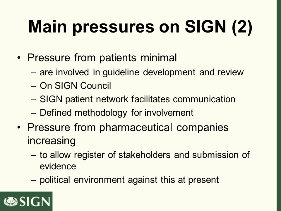 Main pressures on SIGN (2) Pressure from patients minimal –are involved in guideline development and review –On SIGN Council –SIGN patient network facilitates communication –Defined methodology for involvement Pressure from pharmaceutical companies increasing –to allow register of stakeholders and submission of evidence –political environment against this at present