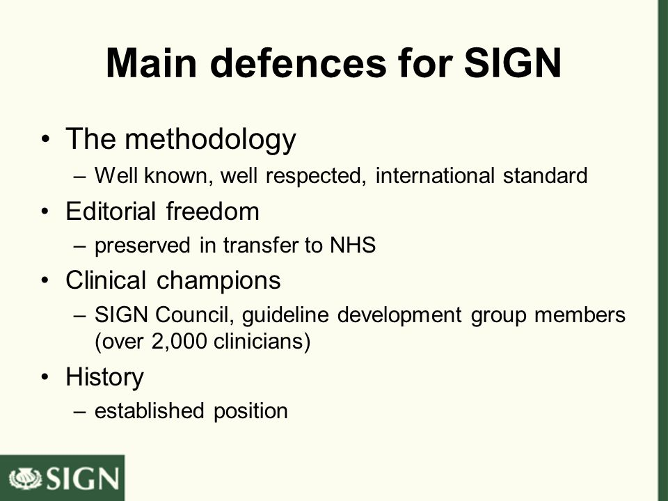 Main defences for SIGN The methodology –Well known, well respected, international standard Editorial freedom –preserved in transfer to NHS Clinical champions –SIGN Council, guideline development group members (over 2,000 clinicians) History –established position
