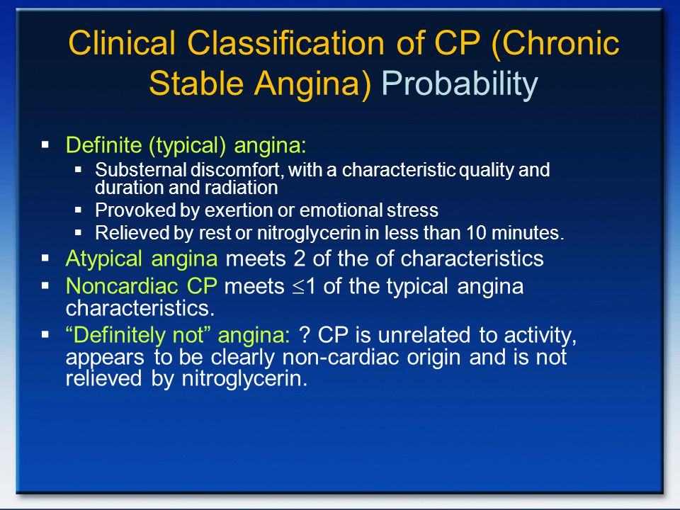 Clinical Classification of CP (Chronic Stable Angina) Probability  Definite (typical) angina:  Substernal discomfort, with a characteristic quality