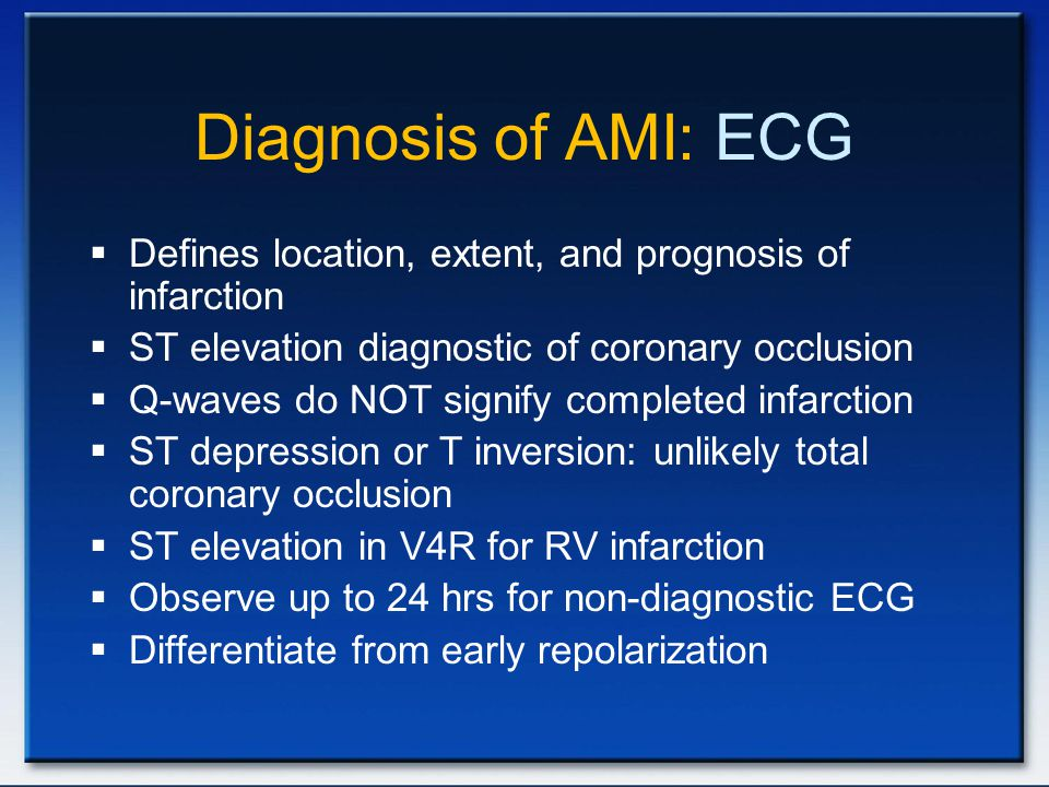 Diagnosis of AMI: ECG  Defines location, extent, and prognosis of infarction  ST elevation diagnostic of coronary occlusion  Q-waves do NOT signify