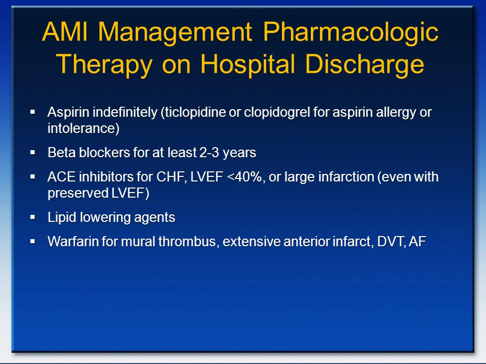 AMI Management Pharmacologic Therapy on Hospital Discharge  Aspirin indefinitely (ticlopidine or clopidogrel for aspirin allergy or intolerance)  Be