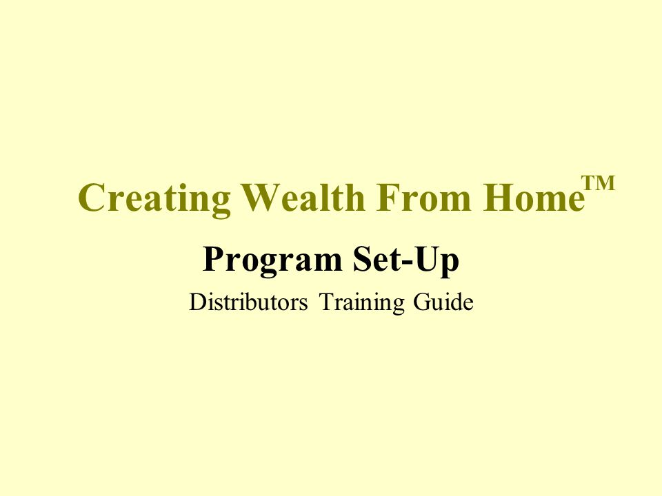 Creating Wealth From Home Program Set-Up Distributors Training Guide TM