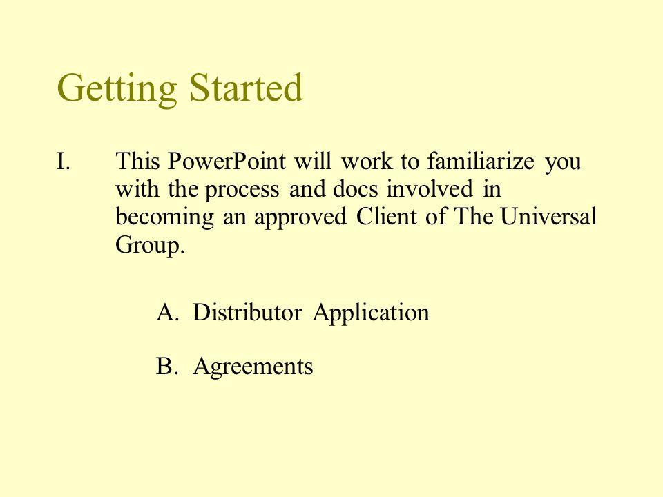 Step 1: Distributor Application Complete the Distributor Application –Can be found at www.ugacinc.com/creating-wealth/www.ugacinc.com/creating-wealth/ –Complete Distributor Application in entirety –Sign Client Application –Include copy of VOIDED Check –Include Articles (applicable if LLC or INC) Fax or Email Distributor Application to Universal –Include: copy of Voided Check & Articles –Fax: 816.817.0887 –Email: compliance@ugacinc.comcompliance@ugacinc.com