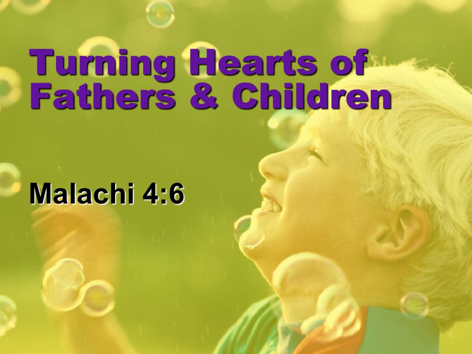 Turning Hearts of Fathers & Children Malachi 4:6