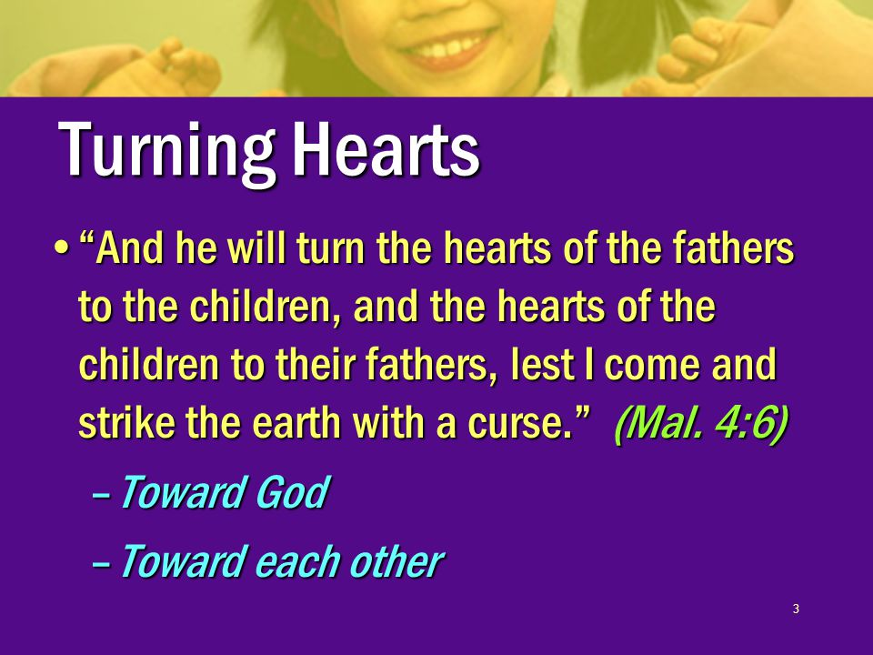 3 Turning Hearts And he will turn the hearts of the fathers to the children, and the hearts of the children to their fathers, lest I come and strike the earth with a curse. (Mal.