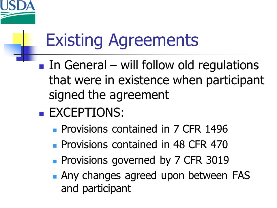 Existing Agreements In General – will follow old regulations that were in existence when participant signed the agreement EXCEPTIONS: Provisions contained in 7 CFR 1496 Provisions contained in 48 CFR 470 Provisions governed by 7 CFR 3019 Any changes agreed upon between FAS and participant