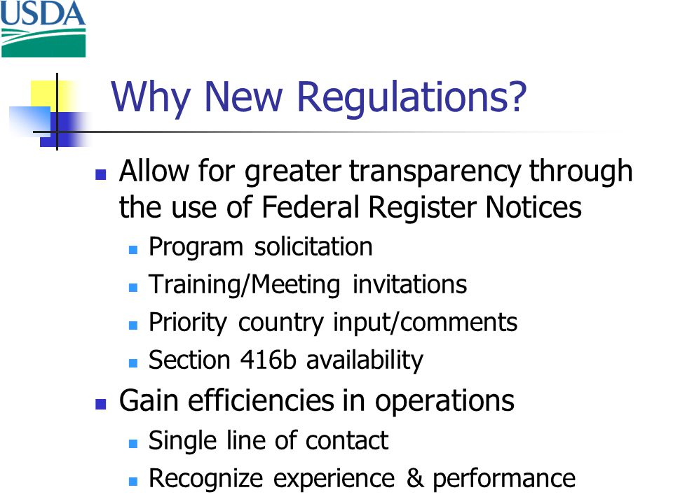 Allow for greater transparency through the use of Federal Register Notices Program solicitation Training/Meeting invitations Priority country input/comments Section 416b availability Gain efficiencies in operations Single line of contact Recognize experience & performance Why New Regulations